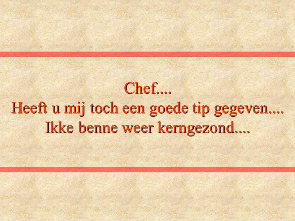 Chef.... Heeft u mij toch een goede tip gegeven.... Ikke benne weer kerngezond....