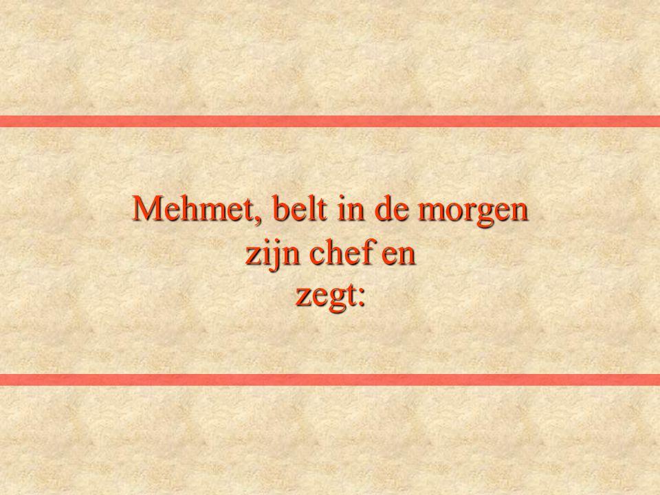 Mehmet, belt in de morgen zijn chef en zegt:
