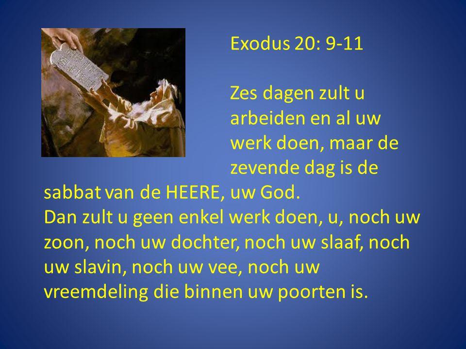 Exodus 20: 9-11 Zes dagen zult u arbeiden en al uw werk doen, maar de zevende dag is de sabbat van de HEERE, uw God.