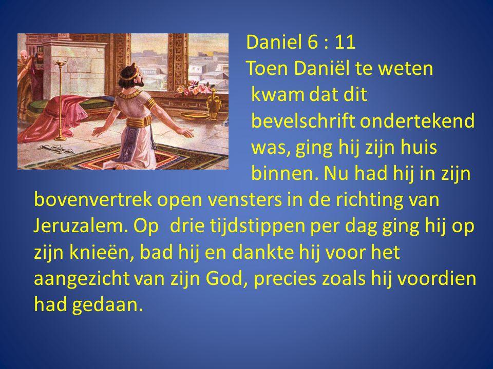 Daniel 6 : 11 Toen Daniël te weten kwam dat dit bevelschrift ondertekend was, ging hij zijn huis binnen.