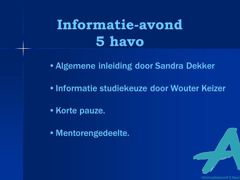 Informatie-avond 5 havo Informatieavond 5 havo Algemene inleiding door Sandra Dekker Informatie studiekeuze door Wouter Keizer Korte pauze.