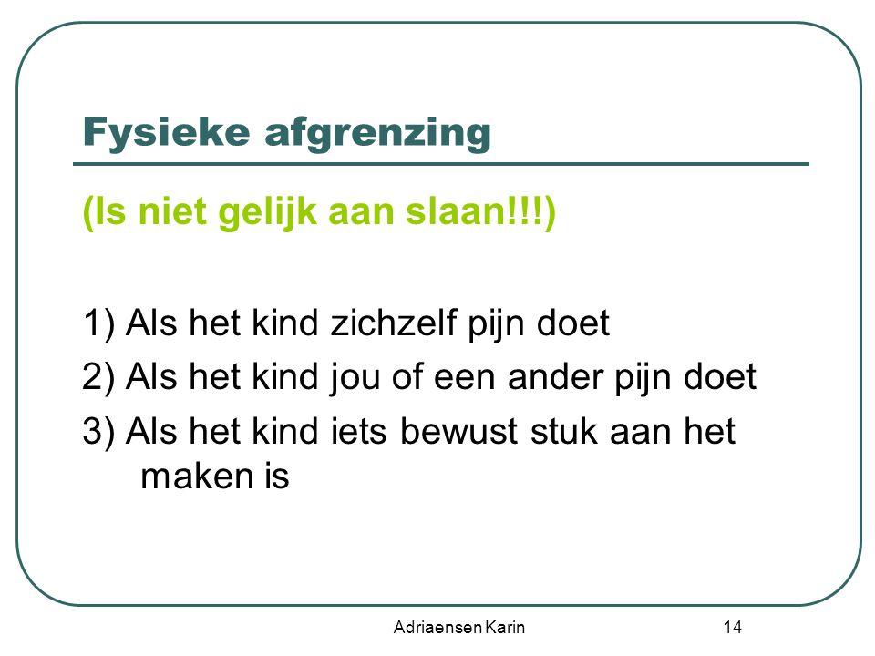 Adriaensen Karin 14 Fysieke afgrenzing (Is niet gelijk aan slaan!!!) 1) Als het kind zichzelf pijn doet 2) Als het kind jou of een ander pijn doet 3)
