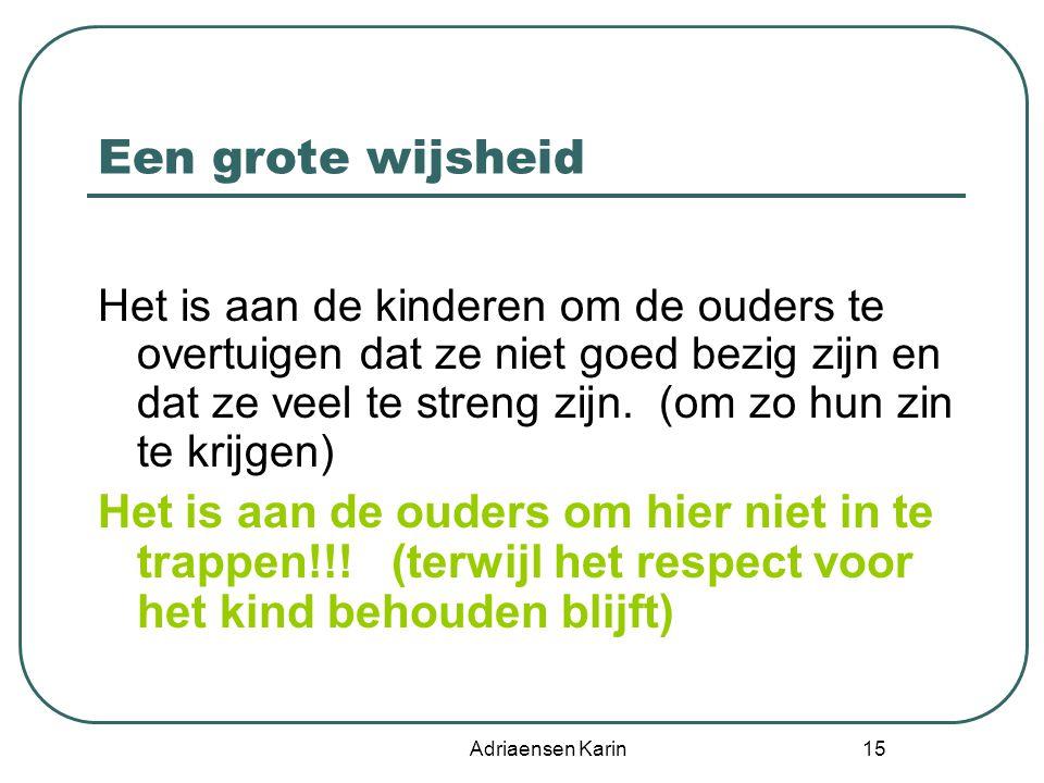 Adriaensen Karin 15 Een grote wijsheid Het is aan de kinderen om de ouders te overtuigen dat ze niet goed bezig zijn en dat ze veel te streng zijn. (o