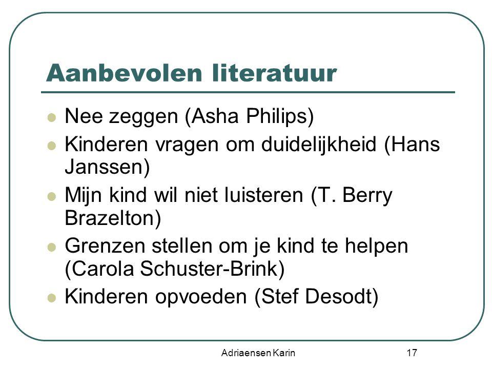 Adriaensen Karin 17 Aanbevolen literatuur Nee zeggen (Asha Philips) Kinderen vragen om duidelijkheid (Hans Janssen) Mijn kind wil niet luisteren (T. B
