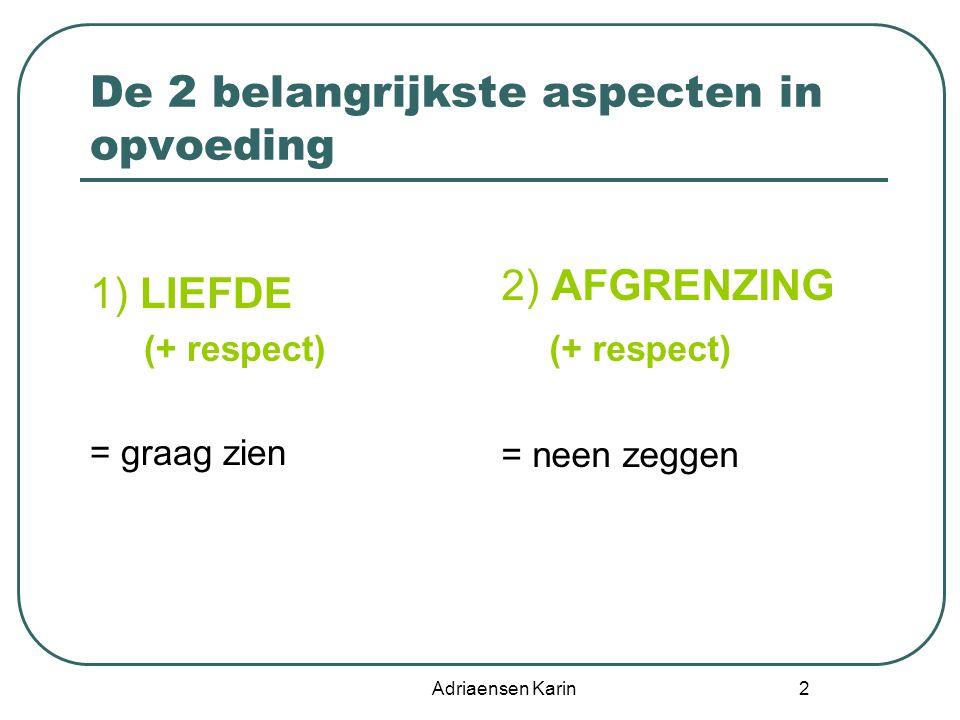 Adriaensen Karin 2 De 2 belangrijkste aspecten in opvoeding 1) LIEFDE (+ respect) = graag zien 2) AFGRENZING (+ respect) = neen zeggen