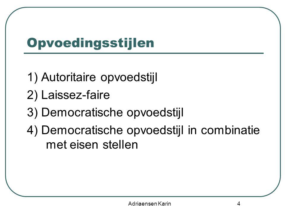 Adriaensen Karin 4 Opvoedingsstijlen 1) Autoritaire opvoedstijl 2) Laissez-faire 3) Democratische opvoedstijl 4) Democratische opvoedstijl in combinat