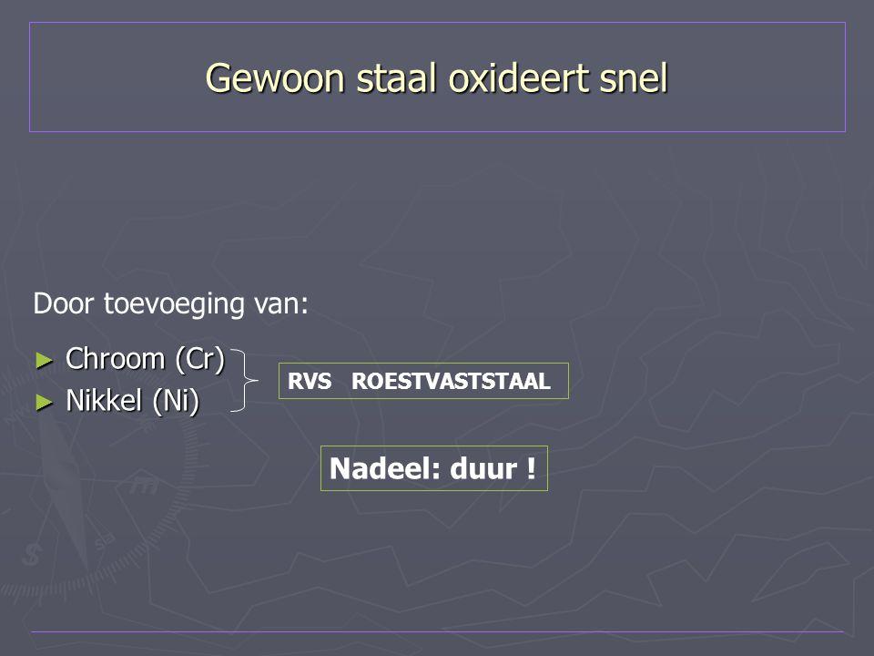Gewoon staal oxideert snel ► Chroom (Cr) ► Nikkel (Ni) Door toevoeging van: RVS ROESTVASTSTAAL Nadeel: duur !