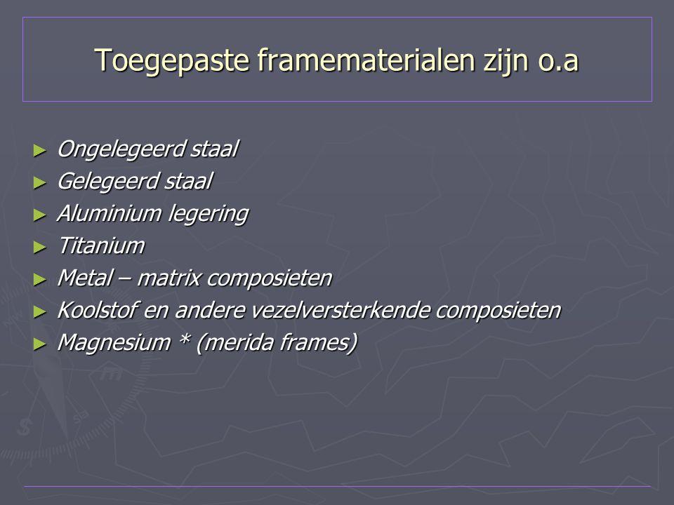 Toegepaste framematerialen zijn o.a ► Ongelegeerd staal ► Gelegeerd staal ► Aluminium legering ► Titanium ► Metal – matrix composieten ► Koolstof en a