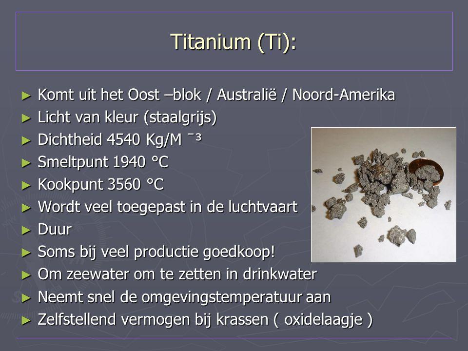 Titanium (Ti): ► Komt uit het Oost –blok / Australië / Noord-Amerika ► Licht van kleur (staalgrijs) ► Dichtheid 4540 Kg/M ˉ³ ► Smeltpunt 1940 °C ► Koo