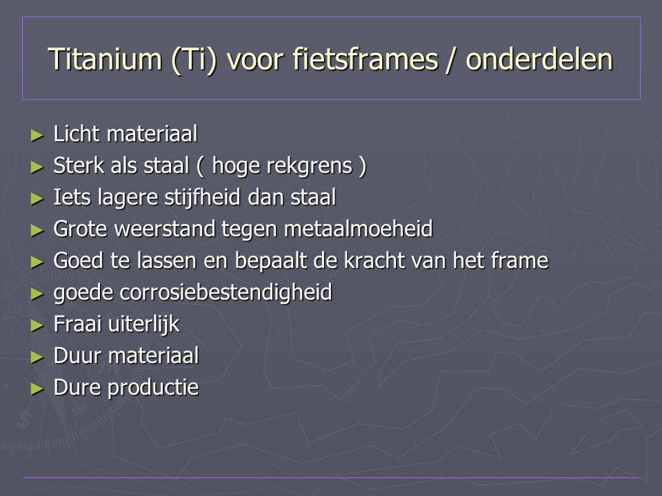 Titanium (Ti) voor fietsframes / onderdelen ► Licht materiaal ► Sterk als staal ( hoge rekgrens ) ► Iets lagere stijfheid dan staal ► Grote weerstand
