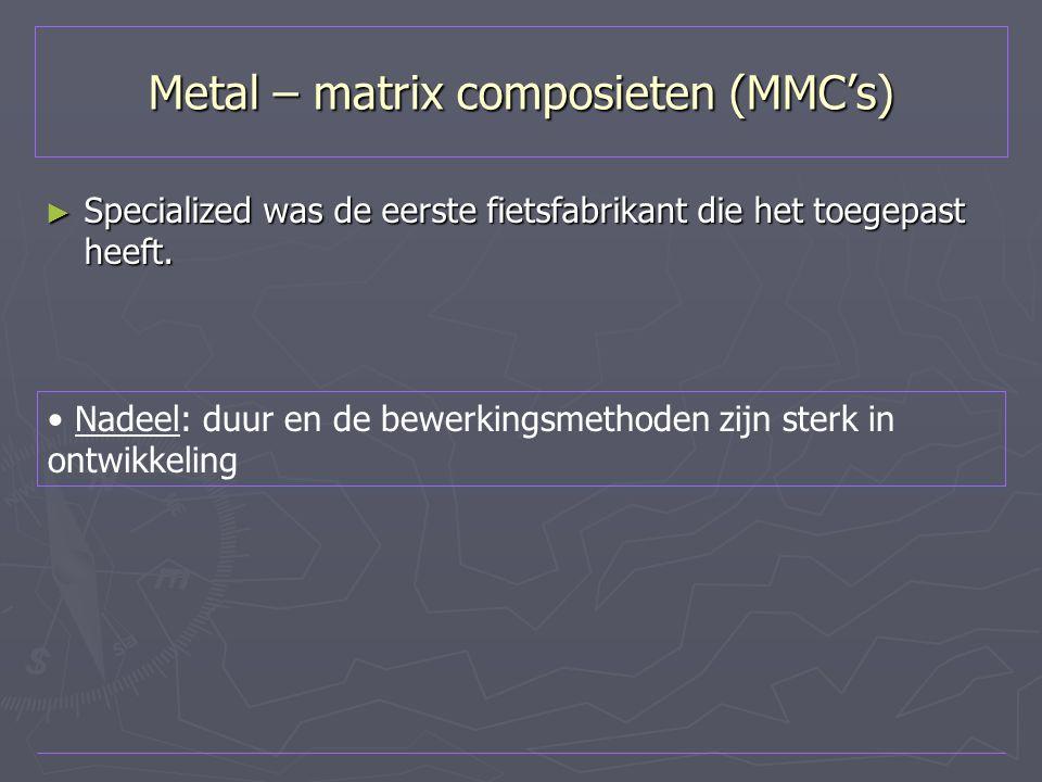 Metal – matrix composieten (MMC's) ► Specialized was de eerste fietsfabrikant die het toegepast heeft. Nadeel: duur en de bewerkingsmethoden zijn ster