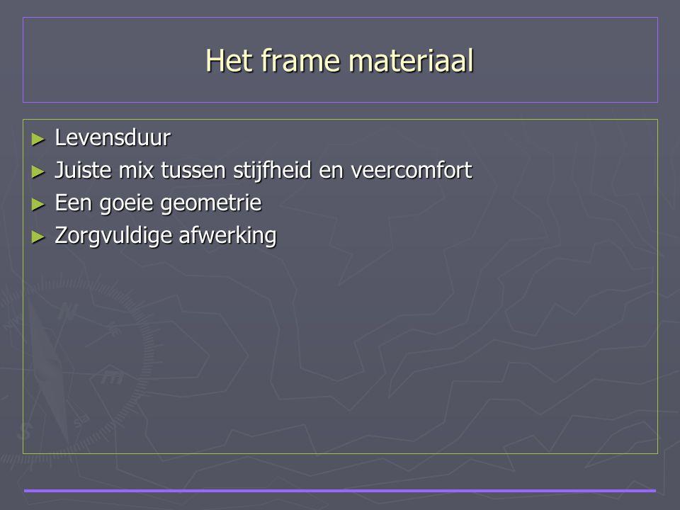 Het frame materiaal ► Levensduur ► Juiste mix tussen stijfheid en veercomfort ► Een goeie geometrie ► Zorgvuldige afwerking
