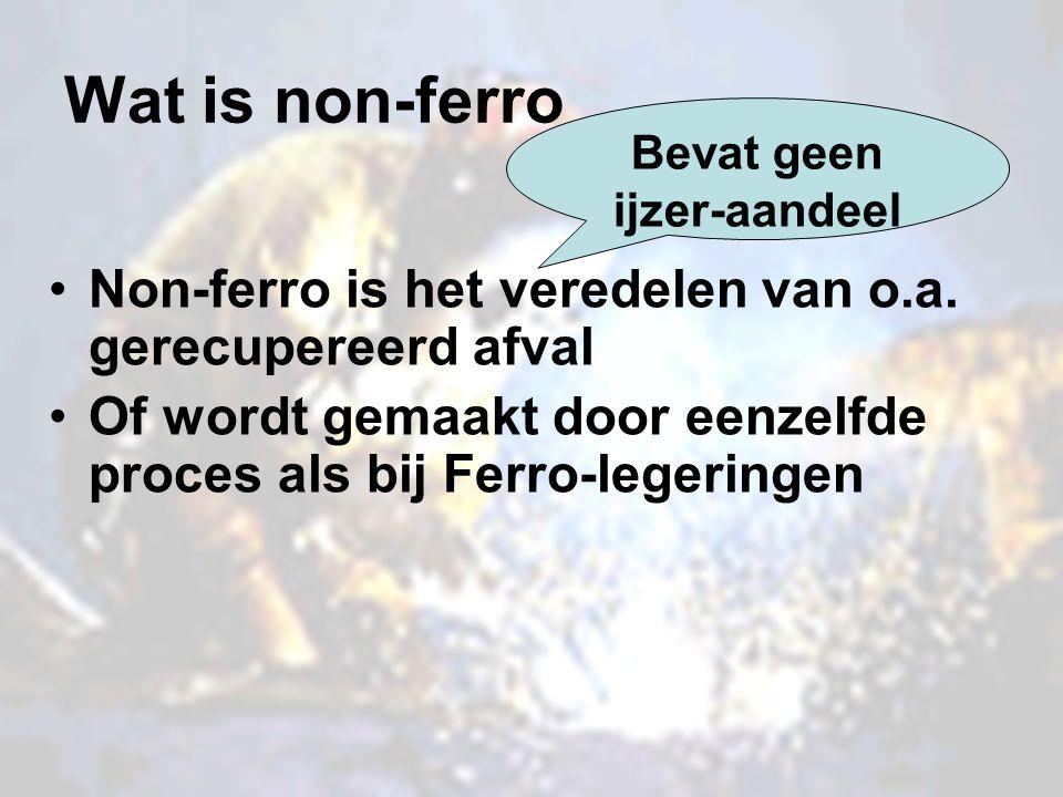 Wat is non-ferro Non-ferro is het veredelen van o.a. gerecupereerd afval Of wordt gemaakt door eenzelfde proces als bij Ferro-legeringen Bevat geen ij