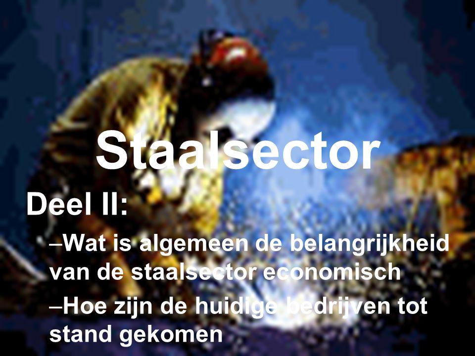 Staalsector Deel II: –Wat is algemeen de belangrijkheid van de staalsector economisch –Hoe zijn de huidige bedrijven tot stand gekomen