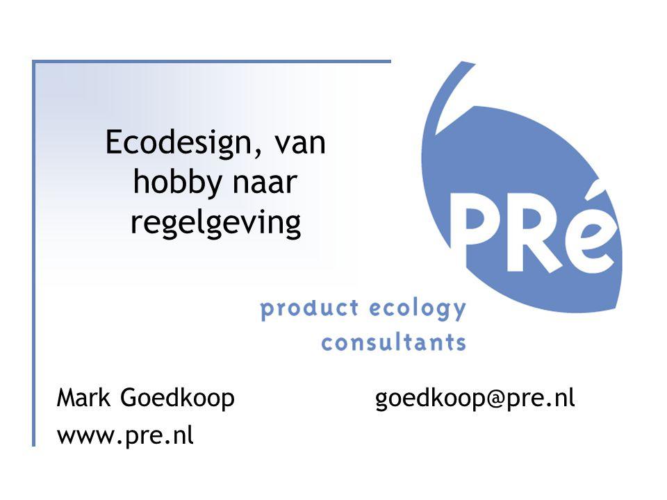 Ecodesign, van hobby naar regelgeving Mark Goedkoop goedkoop@pre.nl www.pre.nl