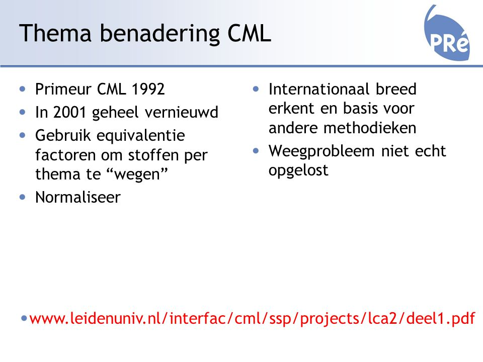 Thema benadering CML Primeur CML 1992 In 2001 geheel vernieuwd Gebruik equivalentie factoren om stoffen per thema te wegen Normaliseer Internationaal breed erkent en basis voor andere methodieken Weegprobleem niet echt opgelost www.leidenuniv.nl/interfac/cml/ssp/projects/lca2/deel1.pdf