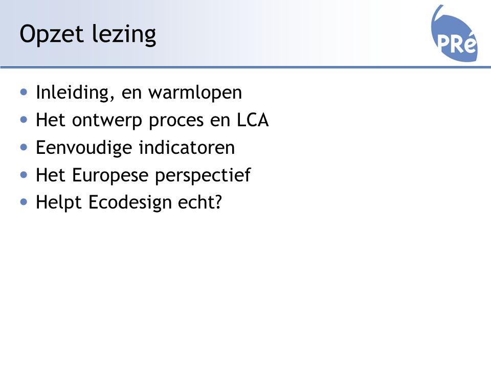 Opzet lezing Inleiding, en warmlopen Het ontwerp proces en LCA Eenvoudige indicatoren Het Europese perspectief Helpt Ecodesign echt?