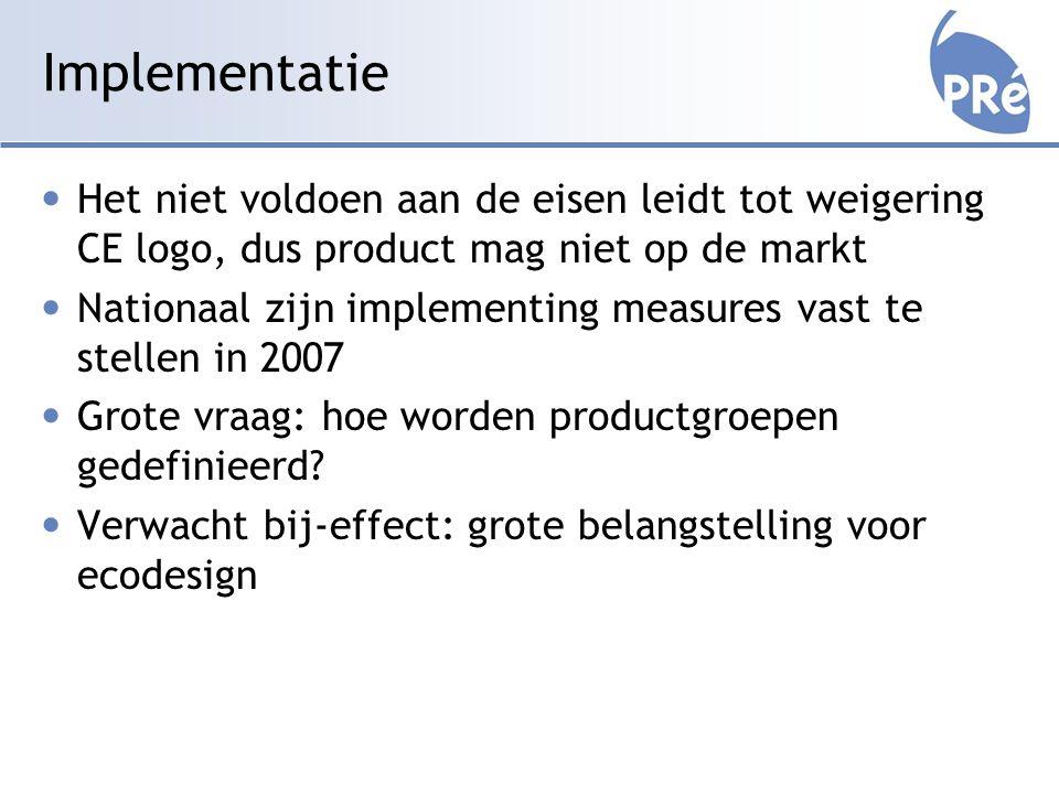 Implementatie Het niet voldoen aan de eisen leidt tot weigering CE logo, dus product mag niet op de markt Nationaal zijn implementing measures vast te stellen in 2007 Grote vraag: hoe worden productgroepen gedefinieerd.