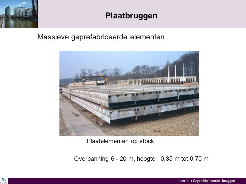Les 11 : Geprefabriceerde bruggen Plaatbruggen Massieve geprefabriceerde elementen Plaatelementen op stock Overpanning 6 - 20 m, hoogte 0,35 m tot 0,70 m