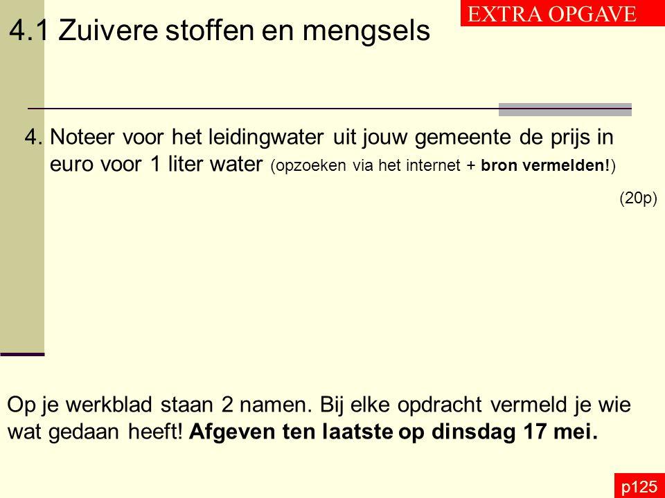 p125 4.1 Zuivere stoffen en mengsels EXTRA OPGAVE 4.Noteer voor het leidingwater uit jouw gemeente de prijs in euro voor 1 liter water (opzoeken via h