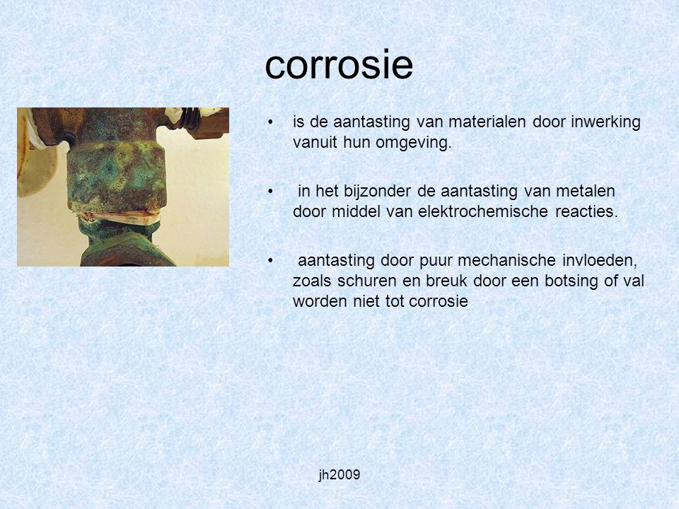 jh2009 corrosie is de aantasting van materialen door inwerking vanuit hun omgeving. in het bijzonder de aantasting van metalen door middel van elektro