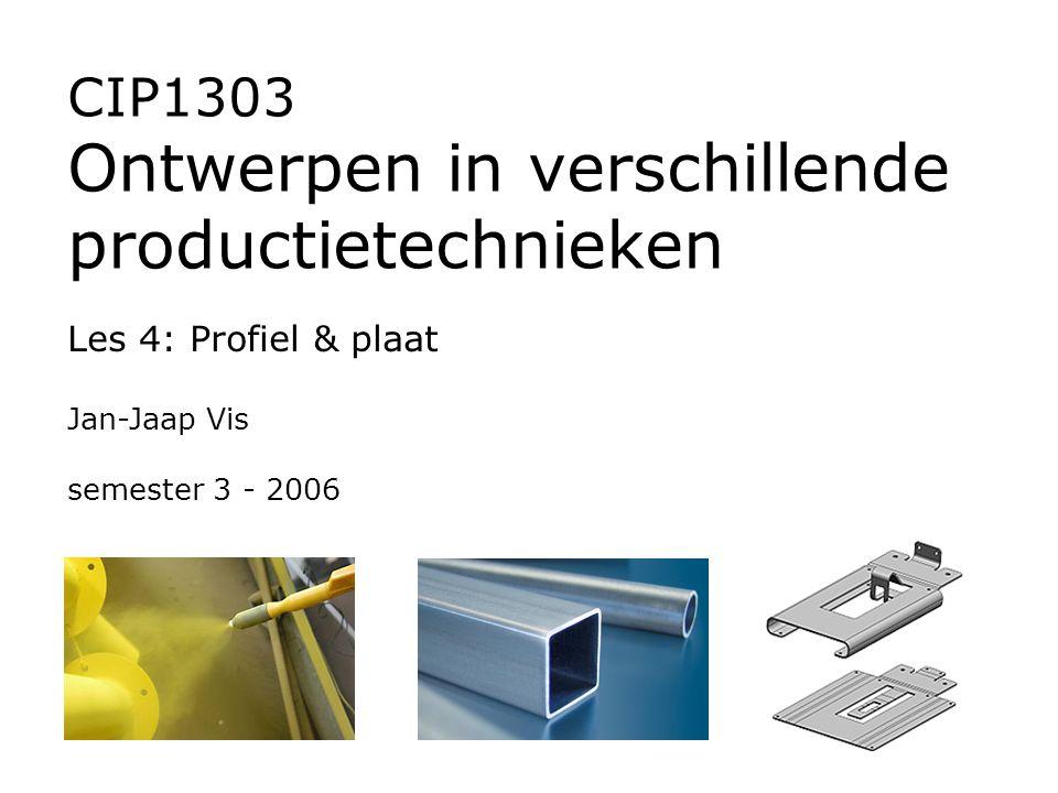 CIP1303 Ontwerpen in verschillende productietechnieken Les 4: Profiel & plaat Jan-Jaap Vis semester 3 - 2006