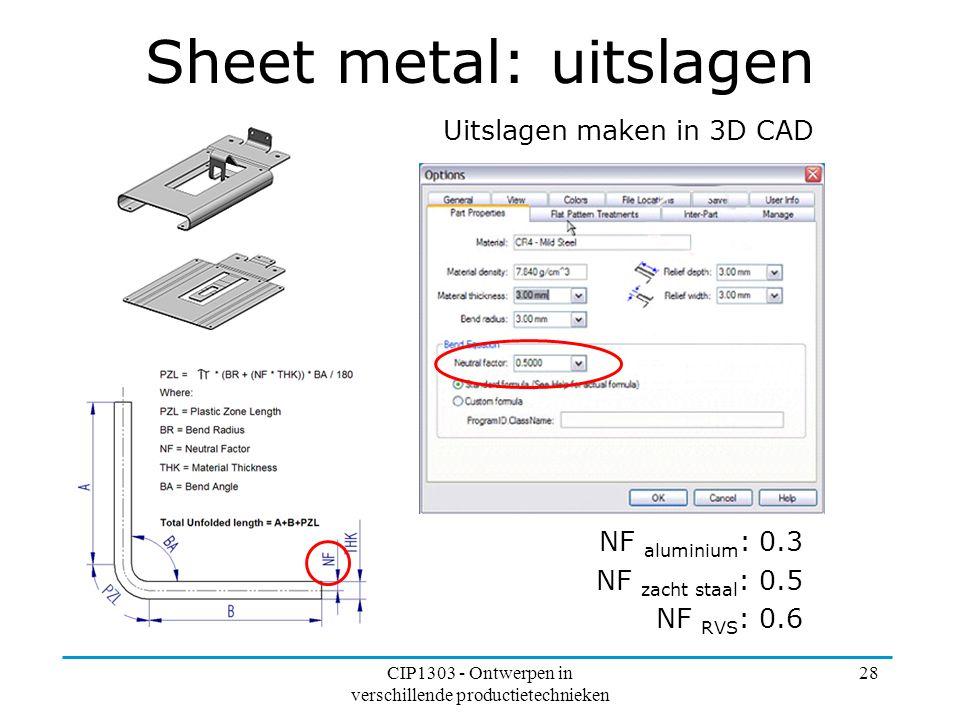 CIP1303 - Ontwerpen in verschillende productietechnieken 28 Sheet metal: uitslagen Uitslagen maken in 3D CAD NF aluminium : 0.3 NF zacht staal : 0.5 N