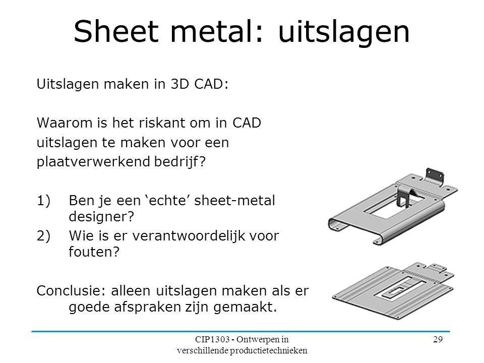 CIP1303 - Ontwerpen in verschillende productietechnieken 29 Sheet metal: uitslagen Uitslagen maken in 3D CAD: Waarom is het riskant om in CAD uitslage