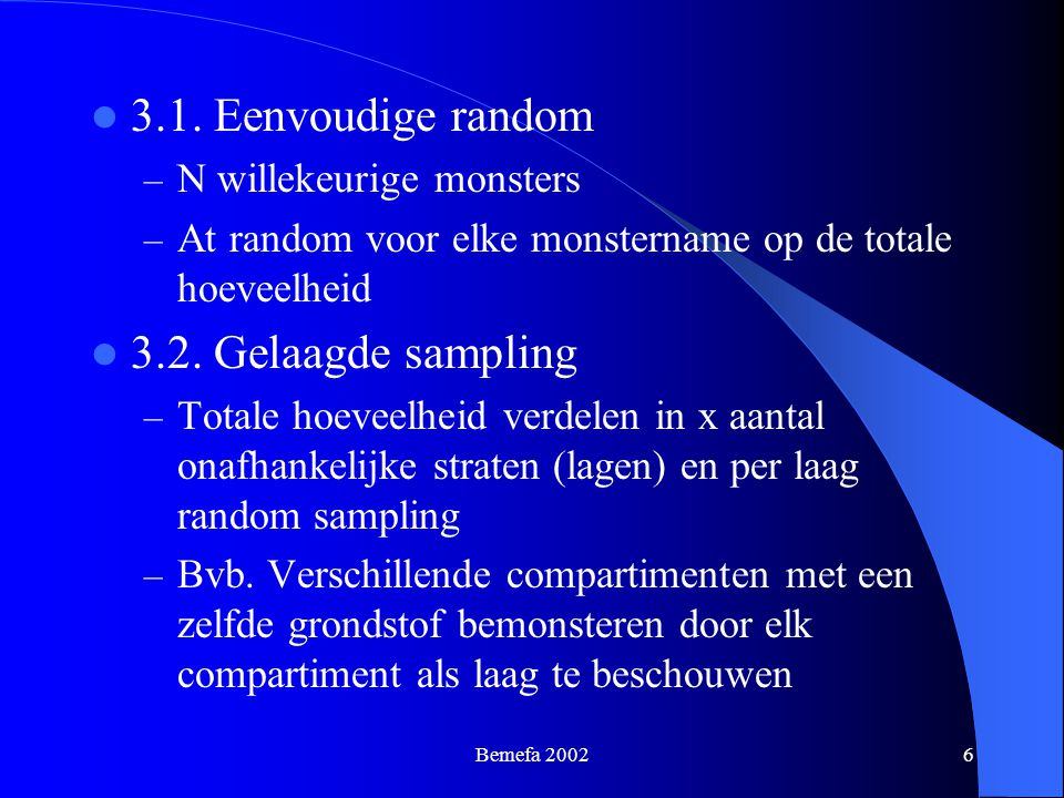 Bemefa 20026 3.1. Eenvoudige random – N willekeurige monsters – At random voor elke monstername op de totale hoeveelheid 3.2. Gelaagde sampling – Tota