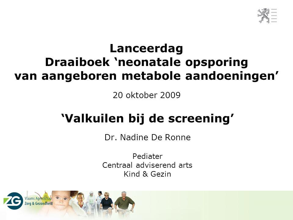 Lanceerdag Draaiboek 'neonatale opsporing van aangeboren metabole aandoeningen' 20 oktober 2009 'Valkuilen bij de screening' Dr. Nadine De Ronne Pedia