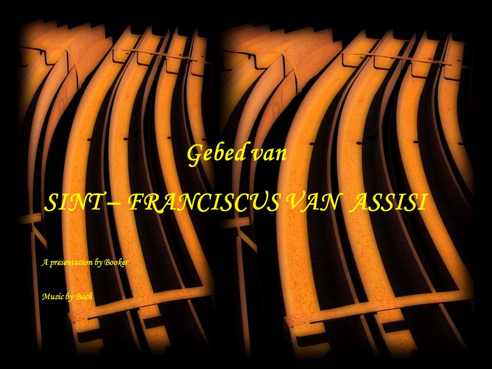 Gebed van SINT – FRANCISCUS VAN ASSISI A presentation by Booker Music by Bach