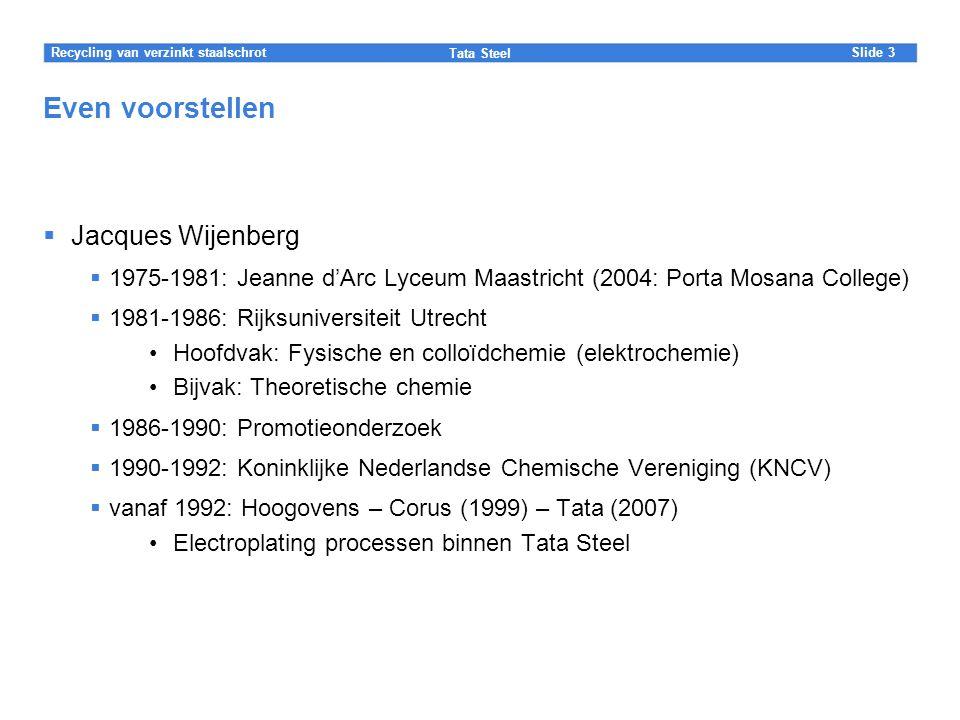 Slide Tata Steel 3Recycling van verzinkt staalschrot Even voorstellen  Jacques Wijenberg  1975-1981: Jeanne d'Arc Lyceum Maastricht (2004: Porta Mosana College)  1981-1986: Rijksuniversiteit Utrecht Hoofdvak: Fysische en colloïdchemie (elektrochemie) Bijvak: Theoretische chemie  1986-1990: Promotieonderzoek  1990-1992: Koninklijke Nederlandse Chemische Vereniging (KNCV)  vanaf 1992: Hoogovens – Corus (1999) – Tata (2007) Electroplating processen binnen Tata Steel
