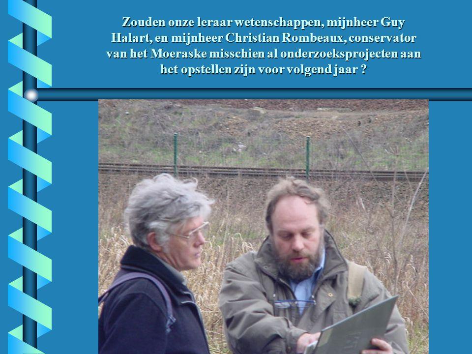 Zouden onze leraar wetenschappen, mijnheer Guy Halart, en mijnheer Christian Rombeaux, conservator van het Moeraske misschien al onderzoeksprojecten aan het opstellen zijn voor volgend jaar ?