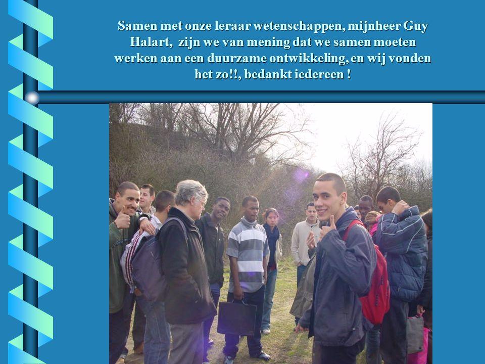 Samen met onze leraar wetenschappen, mijnheer Guy Halart, zijn we van mening dat we samen moeten werken aan een duurzame ontwikkeling, en wij vonden het zo!!, bedankt iedereen !