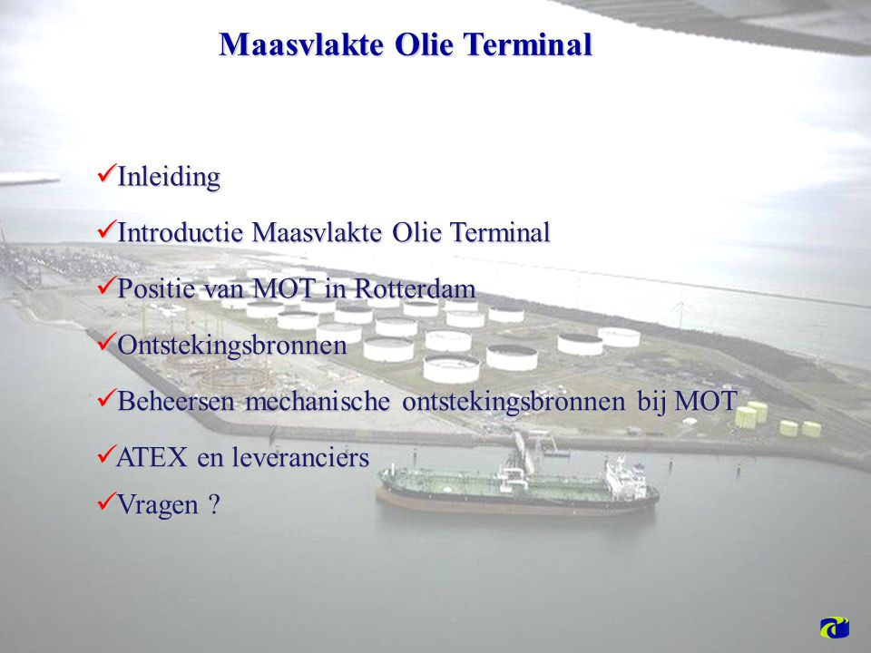 Maasvlakte Olie Terminal Introductie Maasvlakte Olie Terminal Introductie Maasvlakte Olie Terminal Ontstekingsbronnen Ontstekingsbronnen Beheersen mechanische ontstekingsbronnen bij MOT Beheersen mechanische ontstekingsbronnen bij MOT Positie van MOT in Rotterdam Positie van MOT in Rotterdam ATEX en leveranciers ATEX en leveranciers Inleiding Inleiding Vragen .
