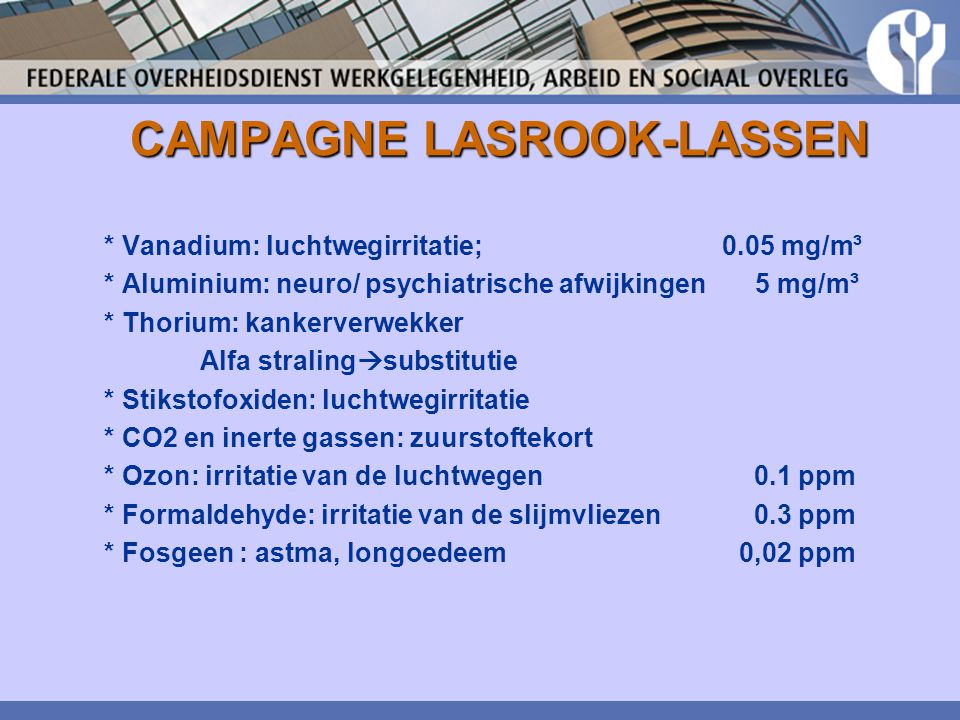 CAMPAGNE LASROOK-LASSEN * Vanadium: luchtwegirritatie; 0.05 mg/m³ * Aluminium: neuro/ psychiatrische afwijkingen 5 mg/m³ * Thorium: kankerverwekker Al