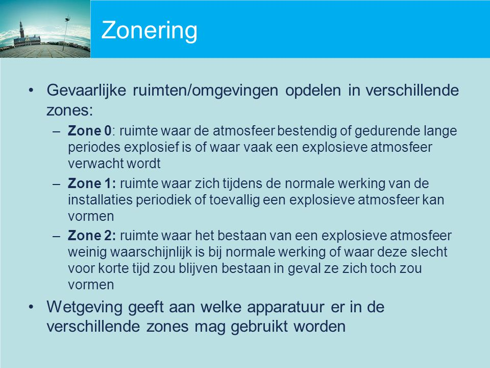 Zonering Gevaarlijke ruimten/omgevingen opdelen in verschillende zones: –Zone 0: ruimte waar de atmosfeer bestendig of gedurende lange periodes explos