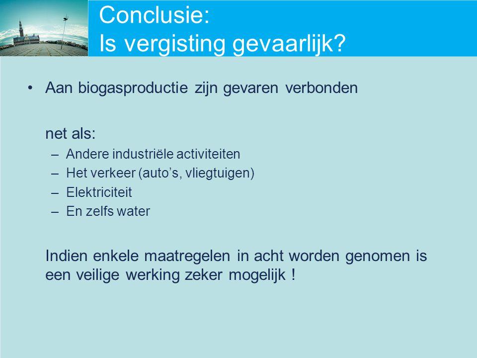 Conclusie: Is vergisting gevaarlijk? Aan biogasproductie zijn gevaren verbonden net als: –Andere industriële activiteiten –Het verkeer (auto's, vliegt