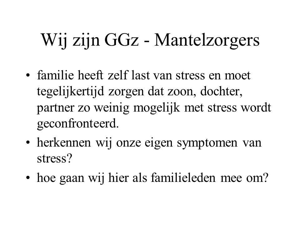 Wij zijn GGz - Mantelzorgers familie heeft zelf last van stress en moet tegelijkertijd zorgen dat zoon, dochter, partner zo weinig mogelijk met stress wordt geconfronteerd.