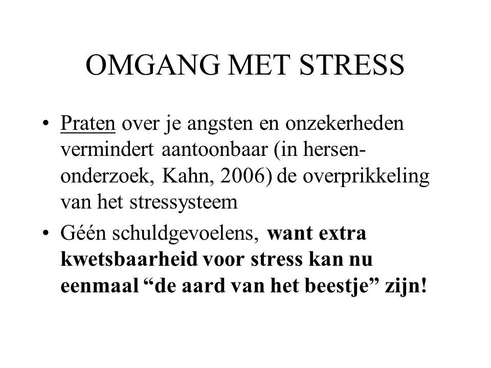 OMGANG MET STRESS Praten over je angsten en onzekerheden vermindert aantoonbaar (in hersen- onderzoek, Kahn, 2006) de overprikkeling van het stressysteem Géén schuldgevoelens, want extra kwetsbaarheid voor stress kan nu eenmaal de aard van het beestje zijn!