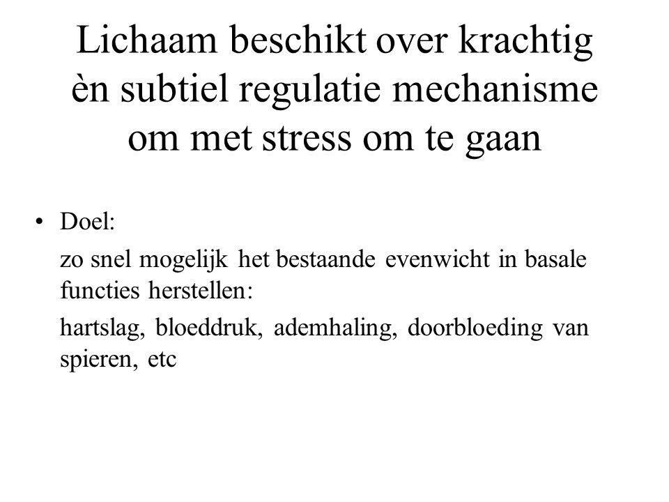 Lichaam beschikt over krachtig èn subtiel regulatie mechanisme om met stress om te gaan Doel: zo snel mogelijk het bestaande evenwicht in basale functies herstellen: hartslag, bloeddruk, ademhaling, doorbloeding van spieren, etc
