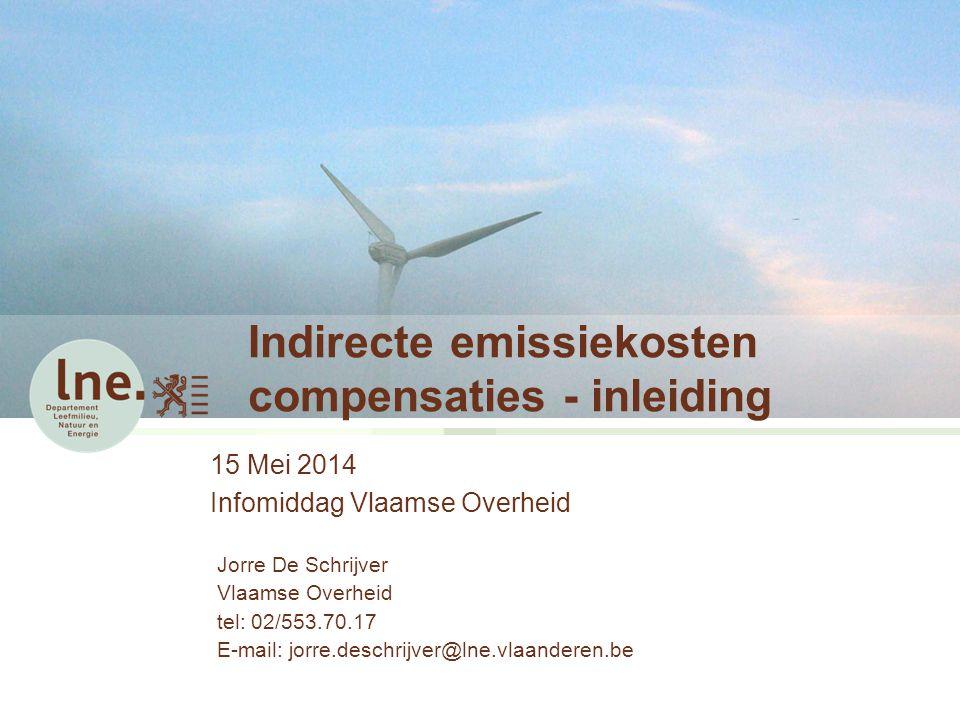 Indirecte emissiekosten compensaties - inleiding 15 Mei 2014 Infomiddag Vlaamse Overheid Jorre De Schrijver Vlaamse Overheid tel: 02/553.70.17 E-mail: