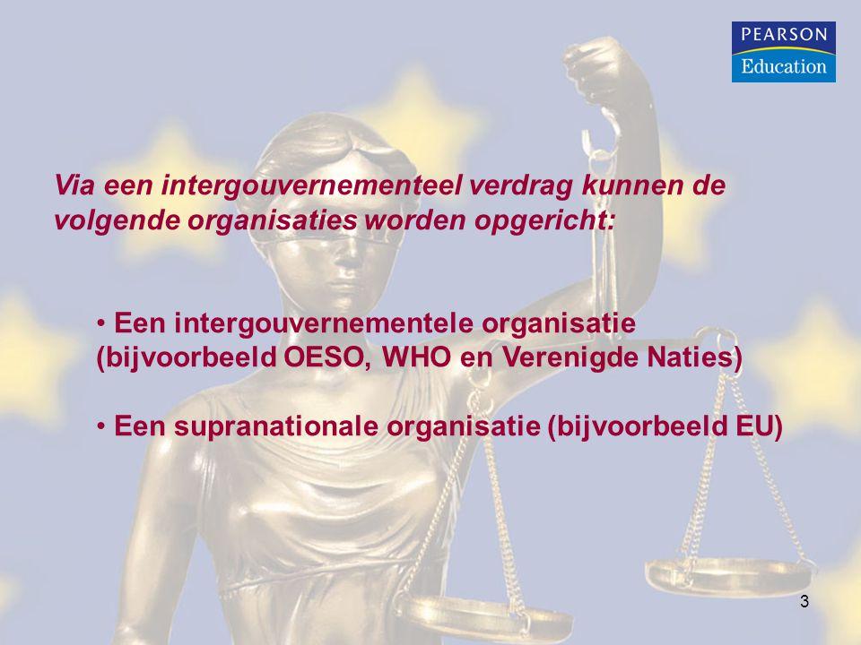 3 Via een intergouvernementeel verdrag kunnen de volgende organisaties worden opgericht: Een intergouvernementele organisatie (bijvoorbeeld OESO, WHO en Verenigde Naties) Een supranationale organisatie (bijvoorbeeld EU)