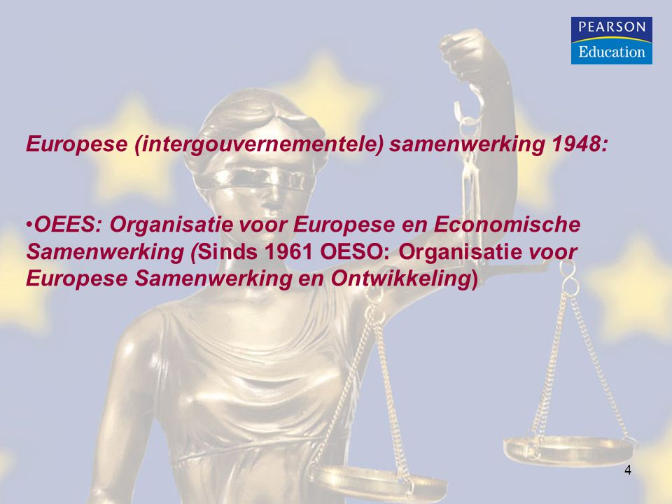 4 Europese (intergouvernementele) samenwerking 1948: OEES: Organisatie voor Europese en Economische Samenwerking (Sinds 1961 OESO: Organisatie voor Eu