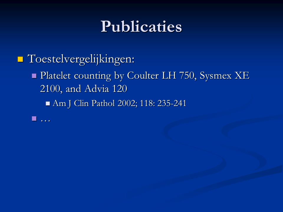 Publicaties Toestelvergelijkingen: Toestelvergelijkingen: Platelet counting by Coulter LH 750, Sysmex XE 2100, and Advia 120 Platelet counting by Coulter LH 750, Sysmex XE 2100, and Advia 120 Am J Clin Pathol 2002; 118: 235-241 Am J Clin Pathol 2002; 118: 235-241 …