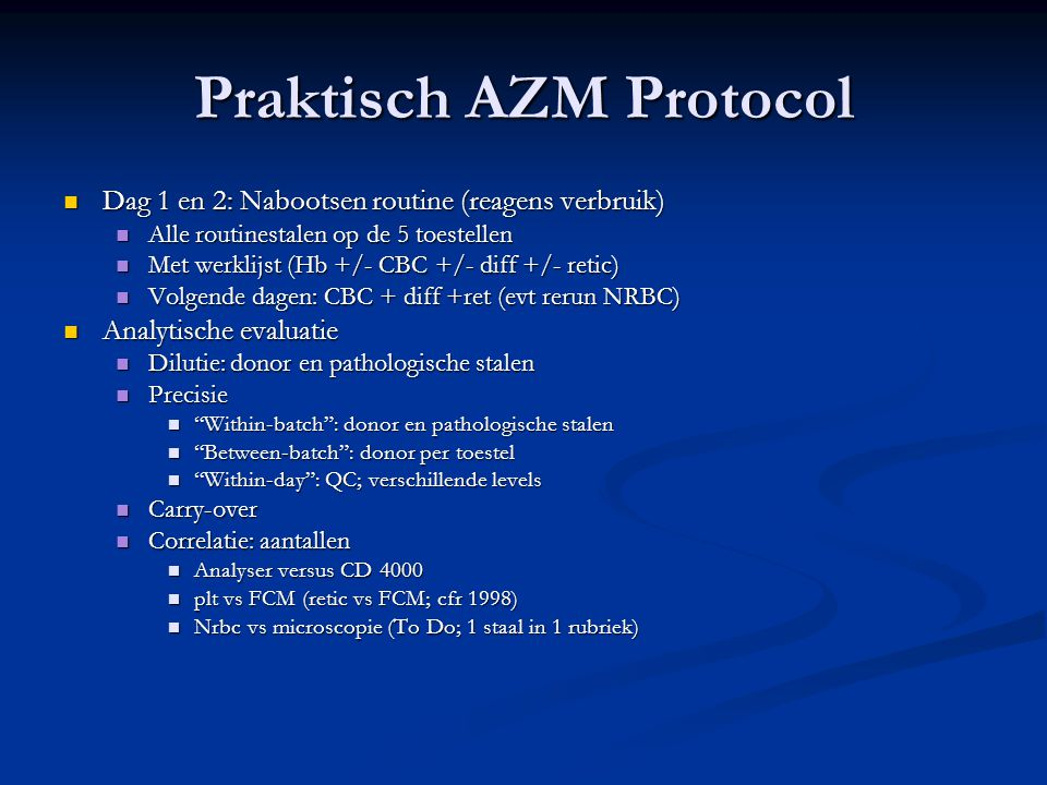 Praktisch AZM Protocol Dag 1 en 2: Nabootsen routine (reagens verbruik) Dag 1 en 2: Nabootsen routine (reagens verbruik) Alle routinestalen op de 5 toestellen Alle routinestalen op de 5 toestellen Met werklijst (Hb +/- CBC +/- diff +/- retic) Met werklijst (Hb +/- CBC +/- diff +/- retic) Volgende dagen: CBC + diff +ret (evt rerun NRBC) Volgende dagen: CBC + diff +ret (evt rerun NRBC) Analytische evaluatie Analytische evaluatie Dilutie: donor en pathologische stalen Dilutie: donor en pathologische stalen Precisie Precisie Within-batch : donor en pathologische stalen Within-batch : donor en pathologische stalen Between-batch : donor per toestel Between-batch : donor per toestel Within-day : QC; verschillende levels Within-day : QC; verschillende levels Carry-over Carry-over Correlatie: aantallen Correlatie: aantallen Analyser versus CD 4000 Analyser versus CD 4000 plt vs FCM (retic vs FCM; cfr 1998) plt vs FCM (retic vs FCM; cfr 1998) Nrbc vs microscopie (To Do; 1 staal in 1 rubriek) Nrbc vs microscopie (To Do; 1 staal in 1 rubriek)