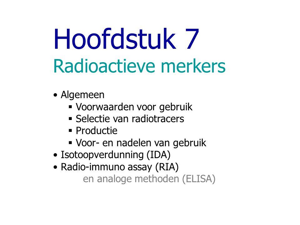 Hoofdstuk 7 Radioactieve merkers Algemeen  Voorwaarden voor gebruik  Selectie van radiotracers  Productie  Voor- en nadelen van gebruik Isotoopver