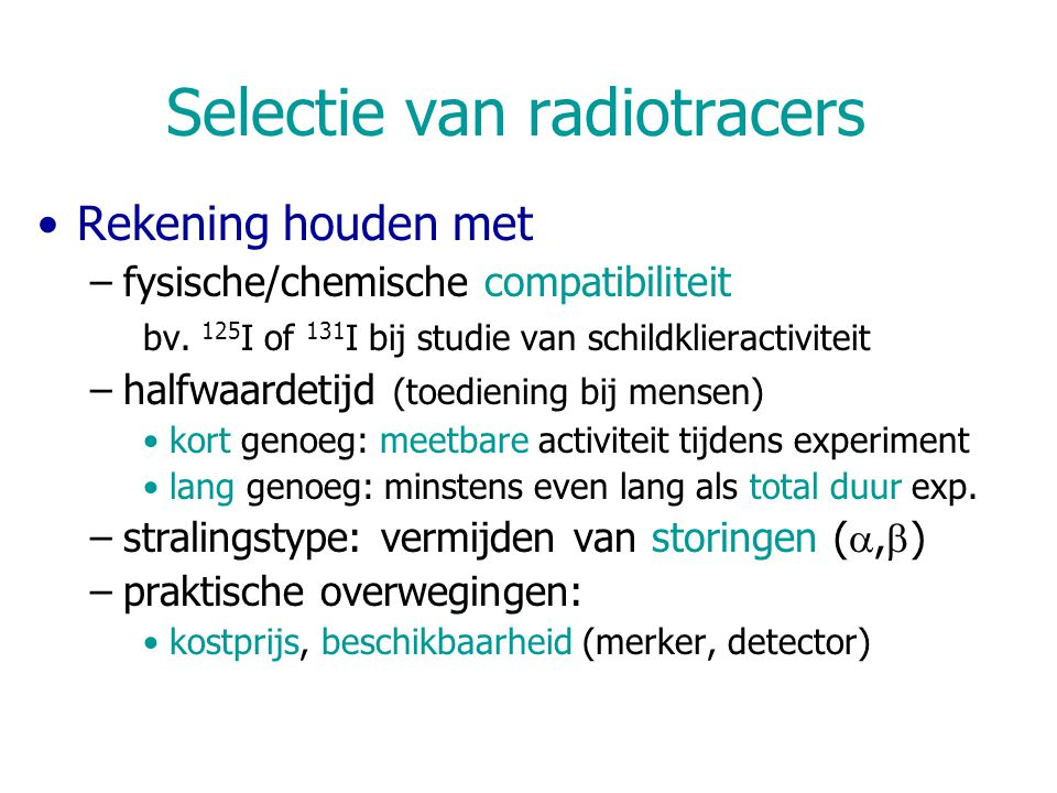 Selectie van radiotracers Rekening houden met –fysische/chemische compatibiliteit bv. 125 I of 131 I bij studie van schildklieractiviteit –halfwaardet