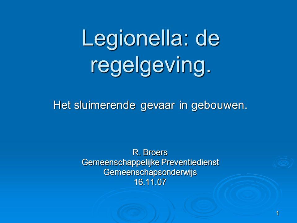 1 Legionella: de regelgeving. Het sluimerende gevaar in gebouwen. R. Broers Gemeenschappelijke Preventiedienst Gemeenschapsonderwijs16.11.07