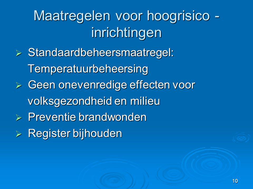 10 Maatregelen voor hoogrisico - inrichtingen  Standaardbeheersmaatregel: Temperatuurbeheersing Temperatuurbeheersing  Geen onevenredige effecten vo